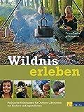 Wildnis erleben: Praktische Anleitungen für...